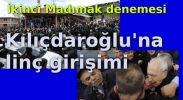 Kılıçdaroğlu'na linç girişimi