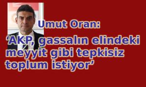 'AKP, gassalın elindeki meyyit gibi tepkisiz toplum istiyor'